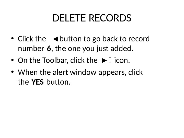 DELETE RECORDS • Click the ◄ button to go back to record number 6 , the