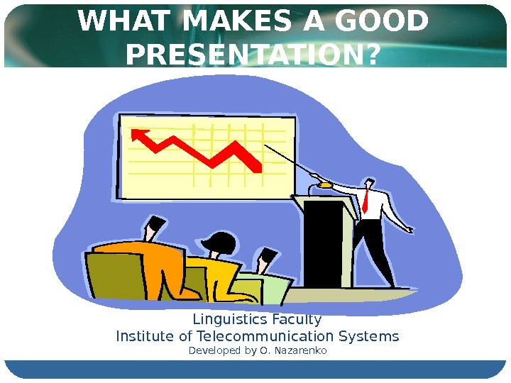 WHAT MAKES A GOOD PRESENTATION? Linguistics Faculty Institute of Telecommunication Systems Developed by O. Nazarenko