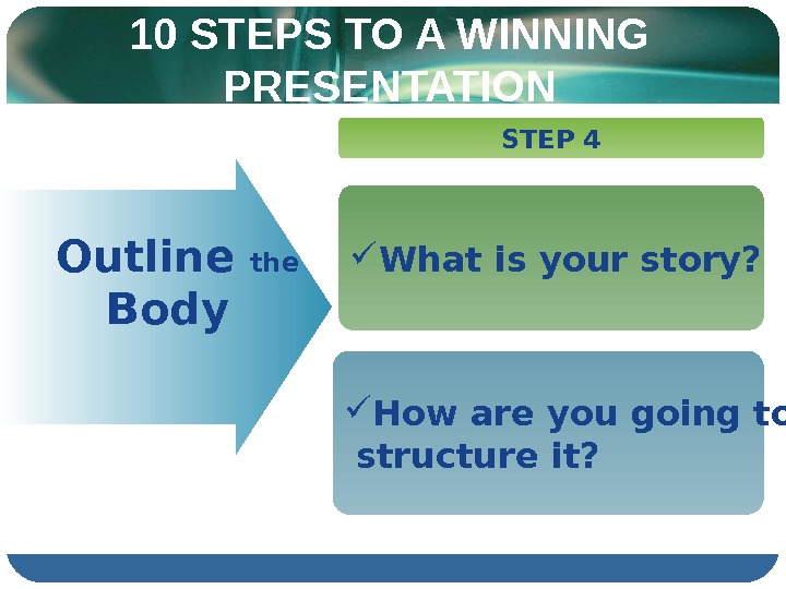 10 STEPS TO A WINNING PRESENTATION  Outline the  Body STEP 4 What is your
