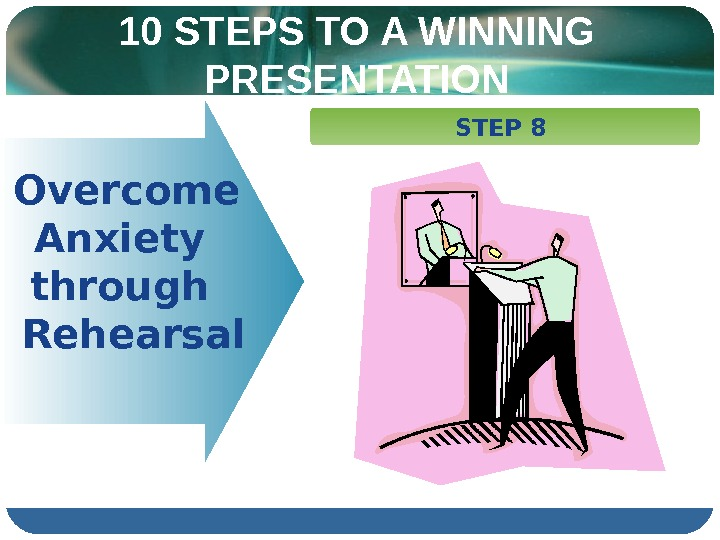 10 STEPS TO A WINNING PRESENTATION   Overcome  Anxiety  through Rehearsal  STEP