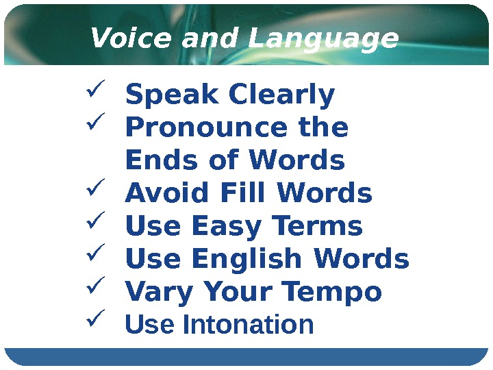 Voice and Language Speak Clearly Pronounce the Ends of Words Avoid Fill Words Use Easy Terms