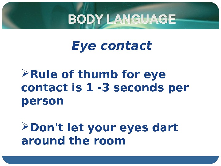 Eye contact  Rule of thumb for eye contact is 1 -3 seconds person Don't let