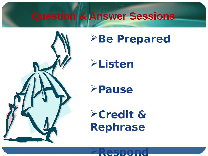 Question & Answer Sessions Be Prepared Listen Pause Credit & Rephrase Respond