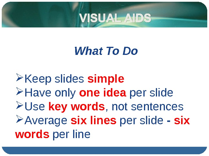What To Do Keep slides simple Have only one idea per slide Use key words ,