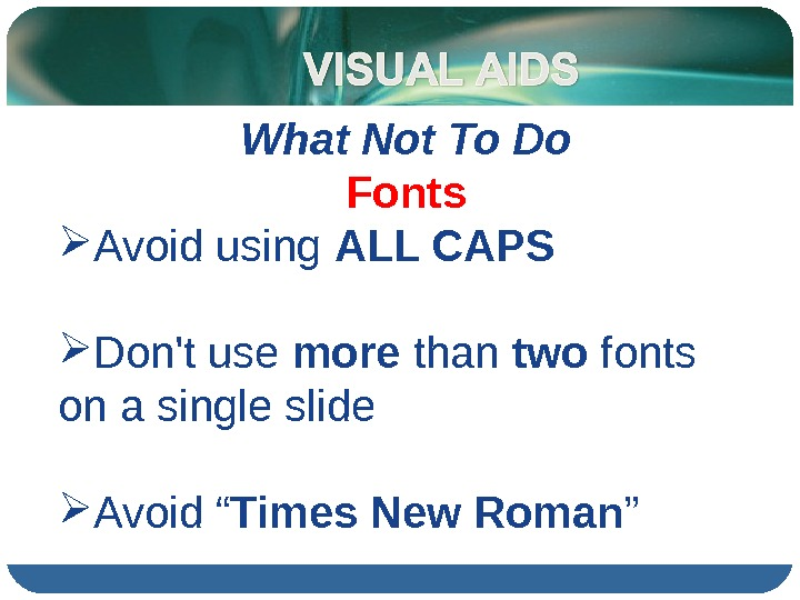 What Not To Do Fonts Avoid using ALL CAPS Don't use more than two fonts on