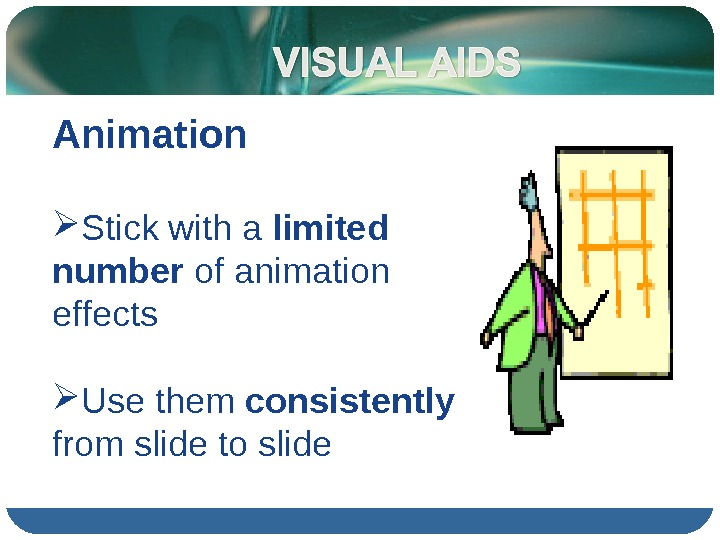 Animation Stick with a limited number of animation effects Use them consistently  from slide to