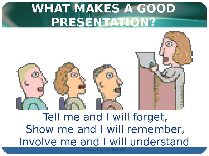 WHAT MAKES A GOOD PRESENTATION? Tell me and I will forget, Show me and I will