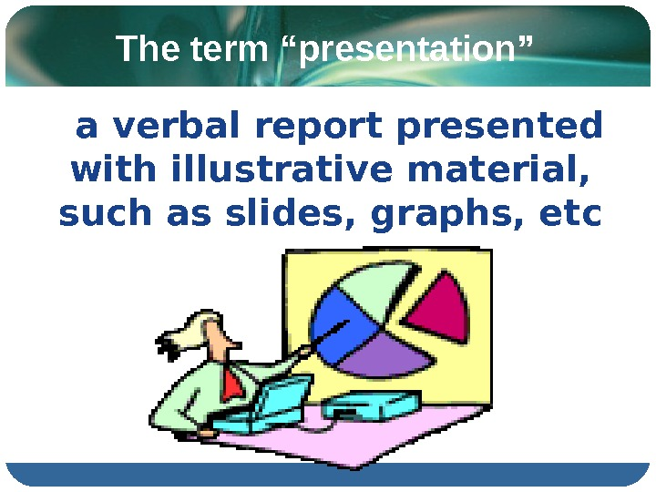 "The term ""presentation"" a verbal report presented with illustrative material,  such as slides, graphs, etc"