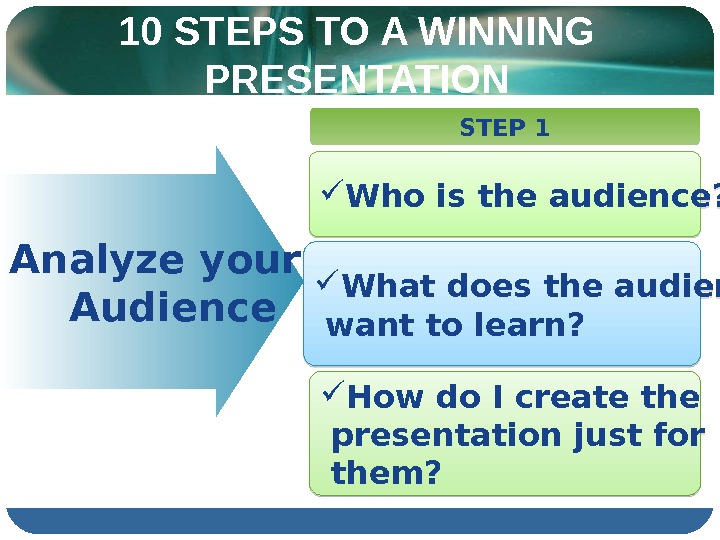 10 STEPS TO A WINNING PRESENTATION  Analyze your  Audience STEP 1 Who is the