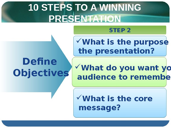 10 STEPS TO A WINNING PRESENTATION  Define   Objectives STEP 2 What is the