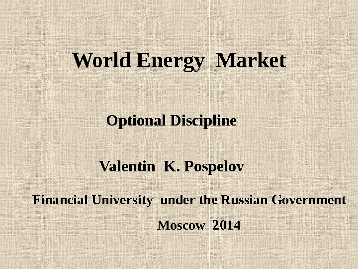 World Energy Market Optional Discipline Valentin K. Pospelov Financial University under the Russian Government Moscow 2014