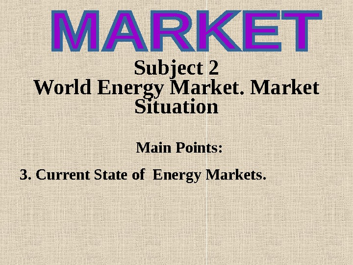 Subject 2  World Energy Market Situation Main Points : 3. Current State of Energy