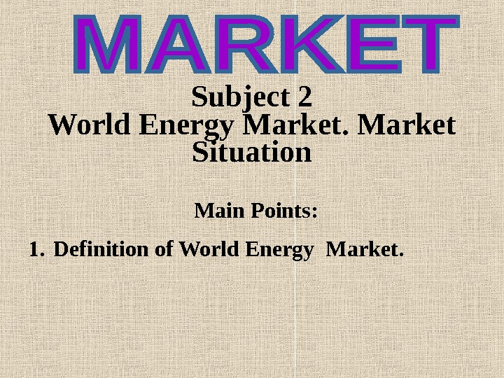 Subject 2  World Energy Market Situation Main Points : 1. Definition of World Energy