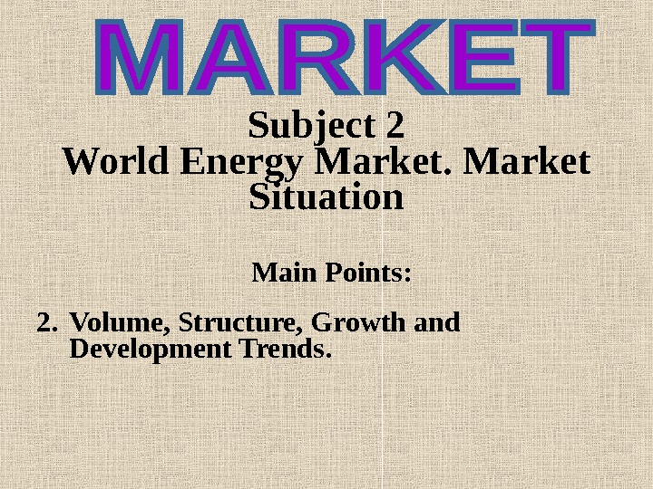 Subject 2  World Energy Market Situation Main Points : 2. Volume, Structure, Growth and