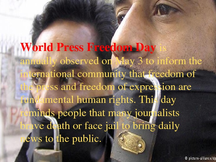 World. Press. Freedom. Day is annuallyobservedon. May 3 toinformthe internationalcommunitythatfreedomof thepressandfreedomofexpressionare fundamentalhumanrights. Thisday remindspeoplethatmanyjournalists bravedeathorfacejailtobringdaily newstothepublic.