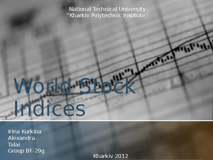 "World Stock Indices Irina Kurkina Alexandra Talai Group BF-29 g National Technical University "" Kharkiv Polytechnic"