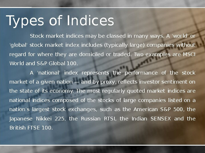 Types of Indices Stock market indices may be classed in many ways. A 'world' or 'global'