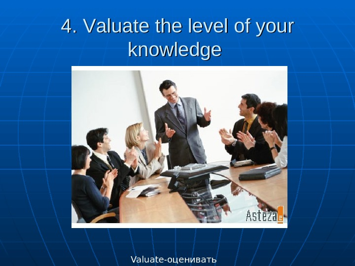 4. 4.  VV aluate the level of your knowledge  Valuate- оценивать