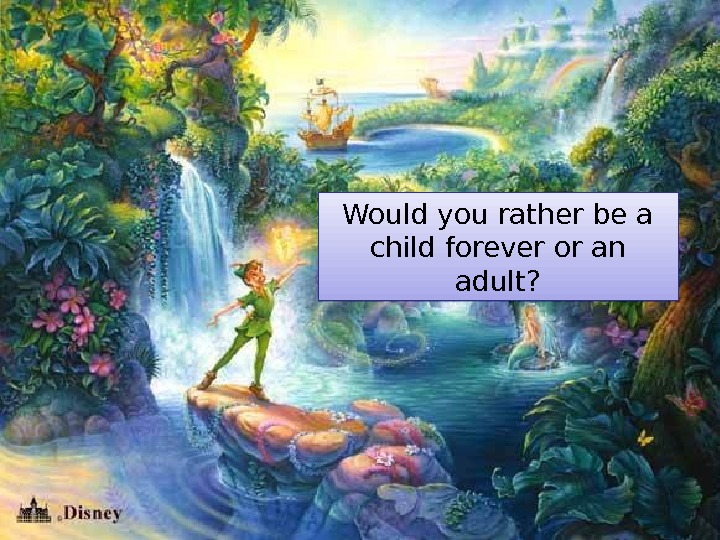Would you rather be a child forever or an adult? 01 120 B 09
