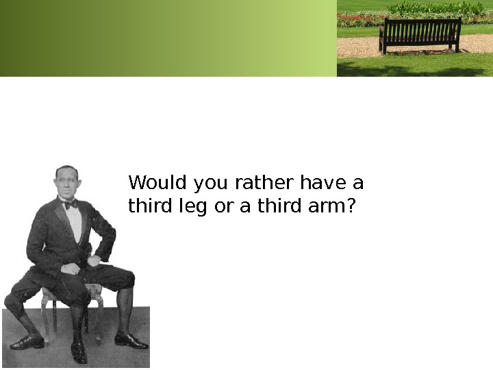 Would you rather have a third leg or a third arm?