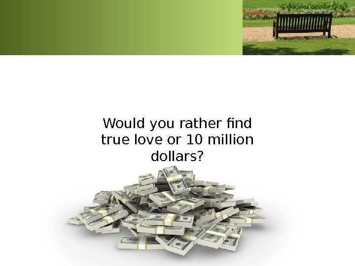 Would you rather find true love or 10 million dollars?