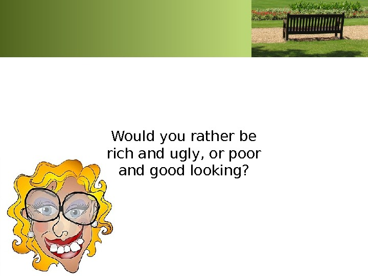 Would you rather be rich and ugly, or poor and good looking?