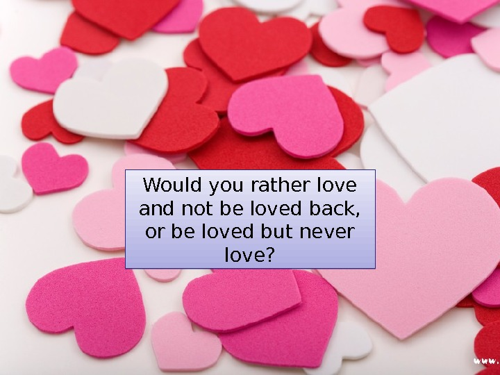 Would you rather love and not be loved back,  or be loved but never love?