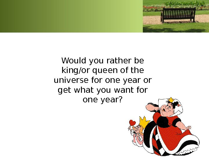 Would you rather be king/or queen of the universe for one year or get what you