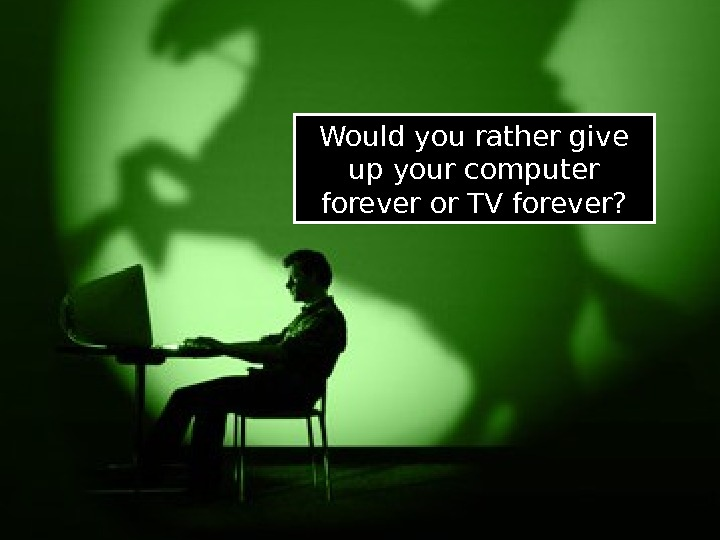 Would you rather give up your computer forever or TV forever? 01 03 0 F
