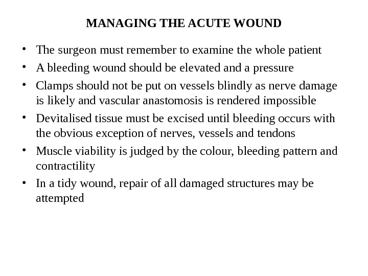 MANAGING THE ACUTE WOUND • The surgeon must remember to examine the whole patient • A