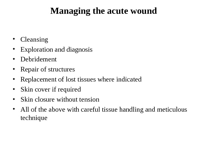 Managing the acute wound • Cleansing • Exploration and diagnosis • Debridement • Repair of structures