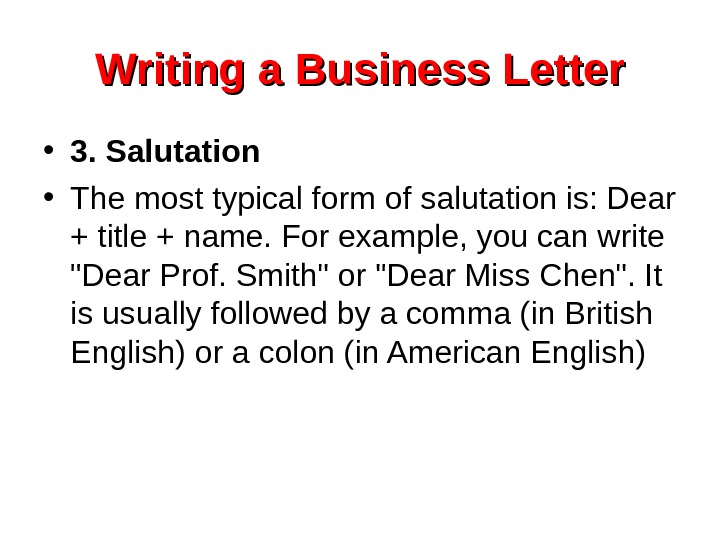 Writing a Business Letter • 3. Salutation • The most typical form of salutation