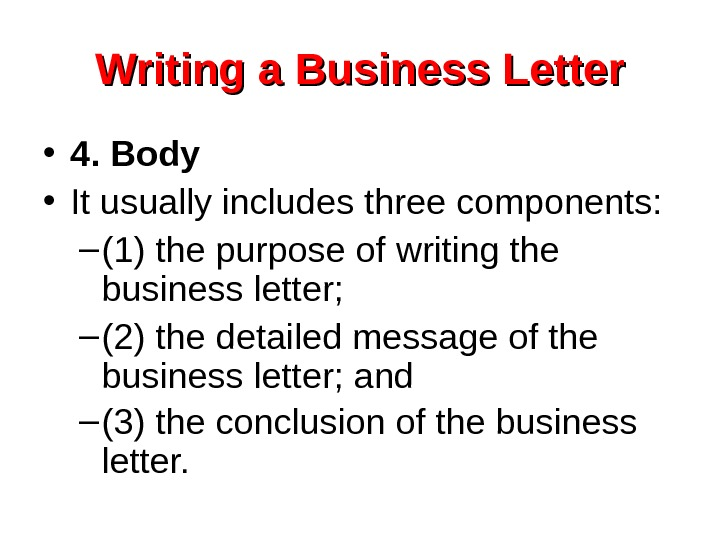 Writing a Business Letter • 4. Body • It usually includes three components: