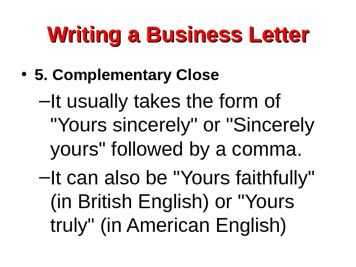 Writing a Business Letter • 5. Complementary Close – It usually takes the form