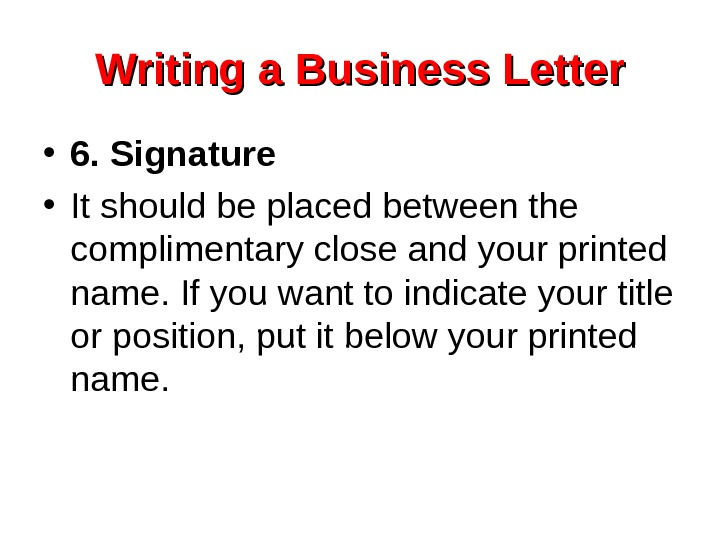 Writing a Business Letter • 6. Signature • It should be placed between the