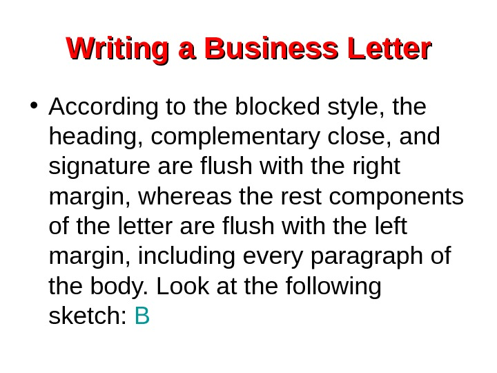 Writing a Business Letter • According to the blocked style, the heading, complementary close,