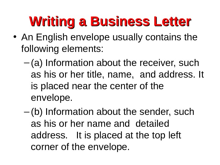 Writing a Business Letter • An English envelope usually contains the following elements: –