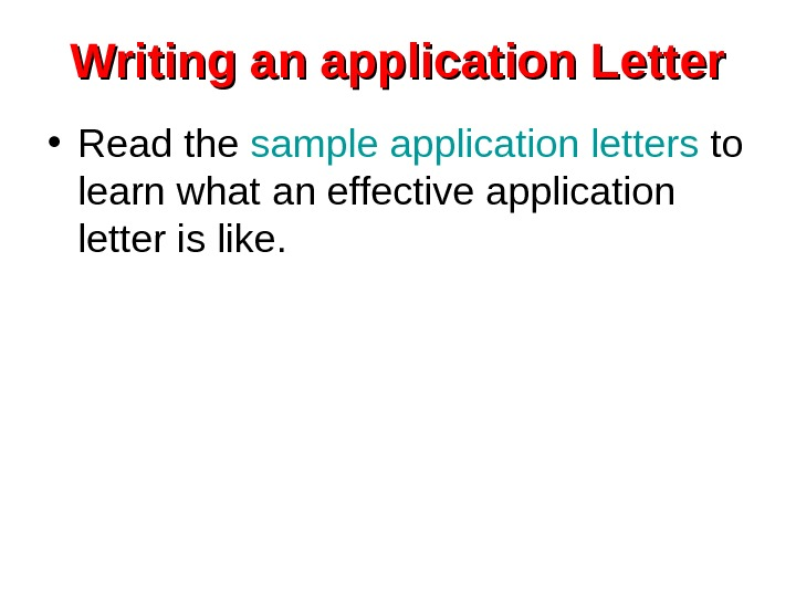 Writing an application Letter • Read the sample application letters to learn what an
