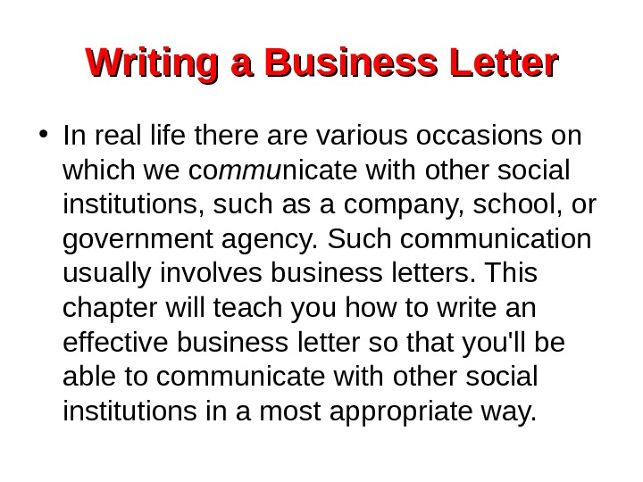 Writing a Business Letter • In real life there are various occasions on which