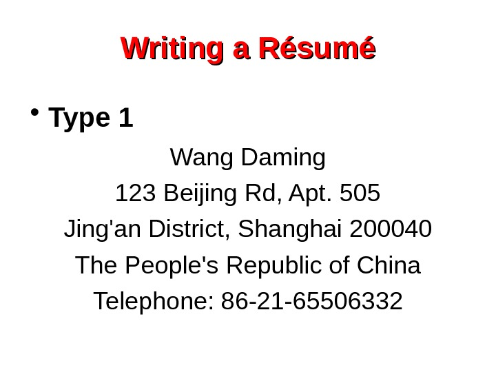 Writing a Résumé • Type 1 Wang Daming 123 Beijing Rd, Apt. 505 Jing'an