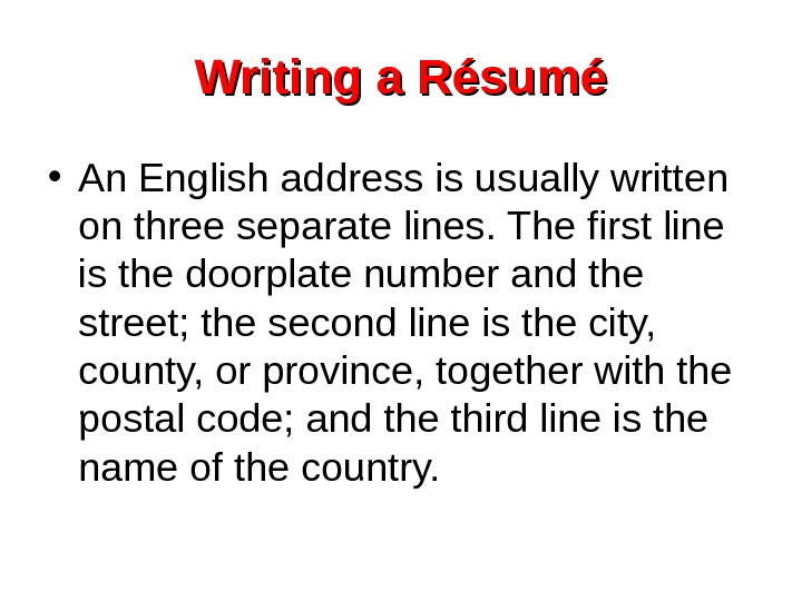 Writing a Résumé • An English address is usually written on three separate lines.