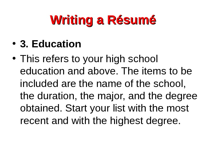 Writing a Résumé • 3. Education  • This refers to your high school