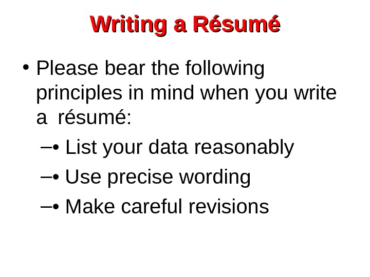 Writing a Résumé • Please bear the following principles in mind when you write