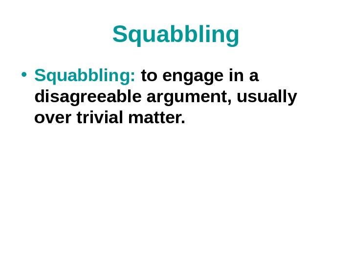 Squabbling • Squabbling:  to engage in a disagreeable argument, usually over trivial matter.