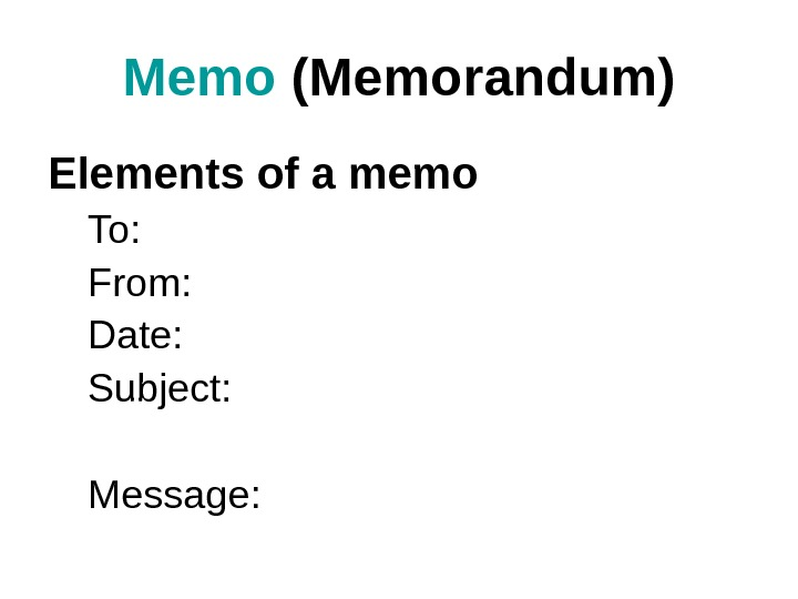 Memo (Memorandum) Elements of a memo To: From: Date: Subject: Message: