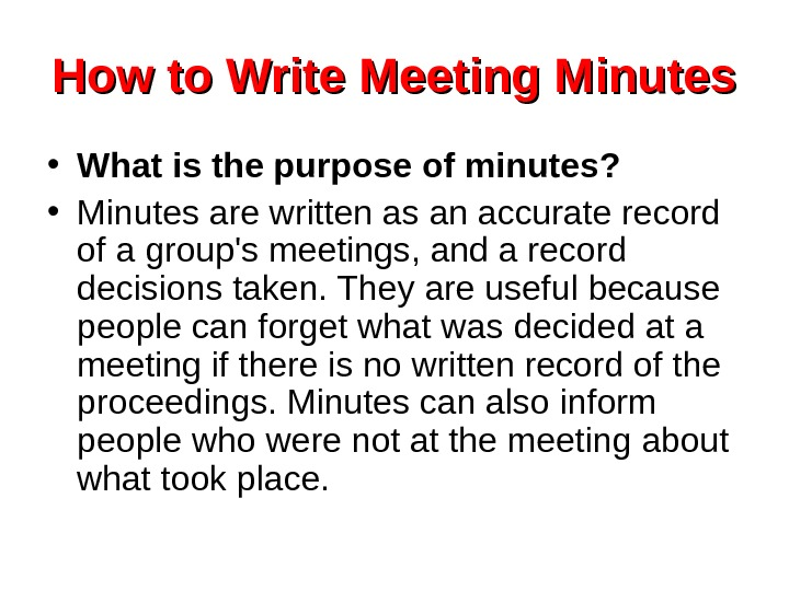 How to Write Meeting Minutes • What is the purpose of minutes?  •