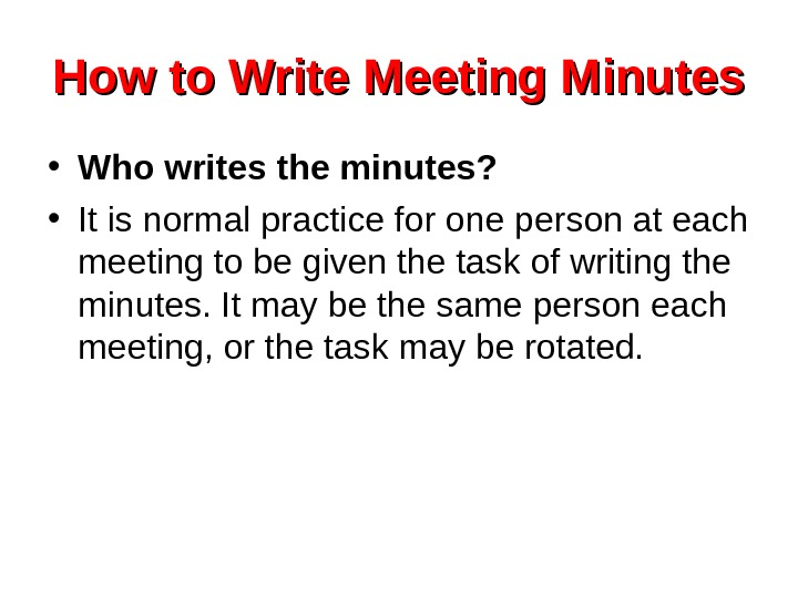 How to Write Meeting Minutes • Who writes the minutes?  • It is
