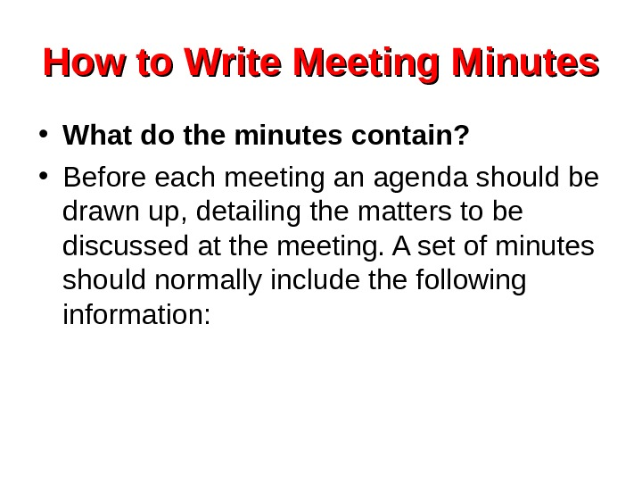 How to Write Meeting Minutes • What do the minutes contain?  • Before