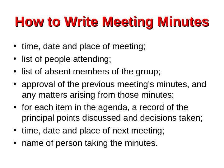 How to Write Meeting Minutes • time, date and place of meeting;  •