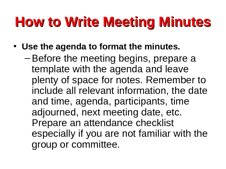 How to Write Meeting Minutes • Use the agenda to format the minutes. –